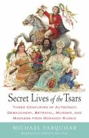 Secret lives of the tsars : three centuries of autocracy, debauchery, betrayal, murder, and madness from Romanov Russia