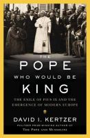 Pope Who Would Be King : The Exile Of Pius IX And The Emergence Of Modern Europe