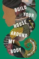 Build Your House Around My Body : A Novel.