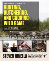 The Complete Guide to Hunting, Butchering, and Cooking Big Game, Volume 1