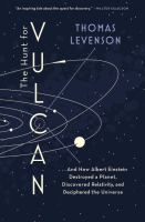 The hunt for Vulcan : ...and how Albert Einstein destroyed a planet, discovered relativity, and deciphered the universe