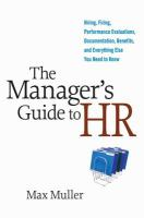 Manager's Guide to HR: Hiring, Firing, Performance Evaluations, Documentation, Benefits, and Everything Else You Need to Know