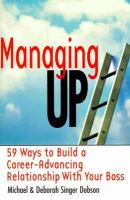 Managing Up!: 59 Ways to Build A Career-advancing Relationship With Your Boss
