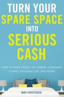 Turn your spare space into serious cash : how to make money on Airbnb, HomeAway, FlipKey, Booking.com, and more!