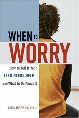 When to Worry : How to Tell If Your Teen Needs Help-- and What to Do About it
