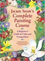 Jackie Shaw's Step-by-step Painting Course : A Beginner's Guide to Color and Composition / Jackie Shaw