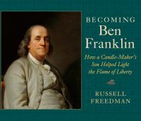 Becoming Ben Franklin : how a candle-maker's son helped light the flame of liberty