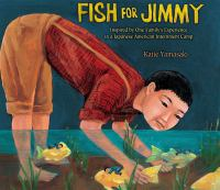 Fish for Jimmy : based on one family's experience in a Japanese American internment camp