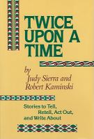 Twice Upon A Time : Stories To Tell, Retell, Act Out, And Write About  / By Judy Sierra, Robert Kaminski