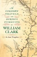 Unknown Travels and Dubious Pursuits of William Clark