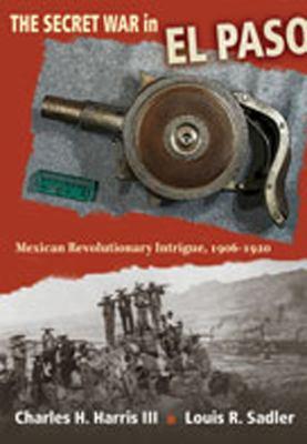 The secret war in El Paso : Mexican revolutionary intrigue, 1906-1920