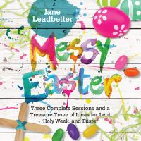 Messy Easter : three complete sessions and a treasure trove of ideas for Lent, Holy Week, and Easter