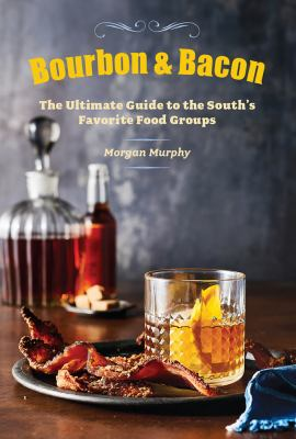 Bourbon & bacon : the ultimate guide to the South's favorite food groups / Morgan Murphy