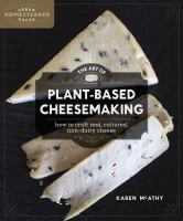 The art of plant-based cheesemaking : how to craft real, cultured, non-dairy cheese