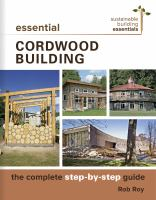 Essential Cordwood Construction : The Complete Step-By-Step Guide