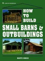 How to Build Small Barns & Outbuildings