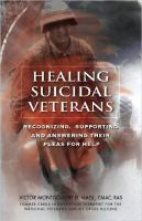 Healing suicidal veterans : recognizing, supporting and answering their pleas for help