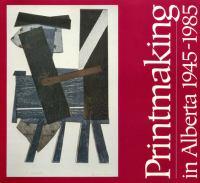 Printmaking In Alberta, 1945-1985