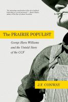 The prairie populist : George Hara Williams and the untold story of the CCF : an essay on radical leadership in a time of crisis and the victory of socialist agrarian populism, 1921-1944