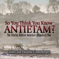 So you think you know Antietam? : the stories behind America's bloodiest day