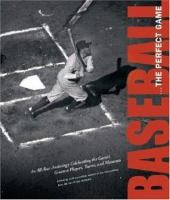 Baseball, the Perfect Game : An All-star Anthology Celebrating the Game's Greatest Players, Teams, and Moments / Edited by Josh Leventhal