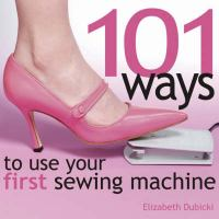 101 Ways to Use your First Sewing Machine