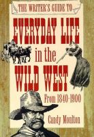 The Writer's Guide to Everyday Life in the Wild West
