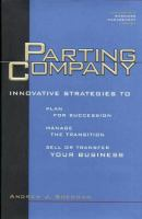 Parting Company: Innovative Strategies to Plan for Succession, Manage the Transition, Sell or Tranfer Your Business