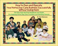How to Own and Operate your Own Home Day Care Business Successfully Without Going Nuts!