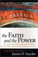 The Faith and the Power : the Inspiring Story of the First Christians and How They Survived the Madness of Rome