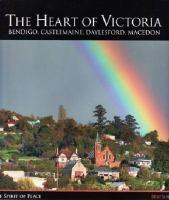 The Heart of Victoria : Bendigo, Castlemaine, Daylesford, Macedon : the Spirit of Place