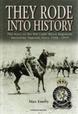 They rode into history : the story of the 8th Light Horse Regiment Australian Imperial Force 1914-1919 / Max Emery.