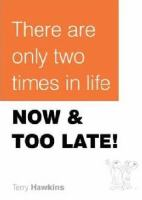 There Are Only Two Times in Life Now & Too Late!