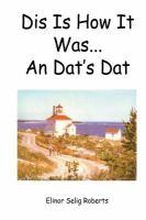 Dis Is How It Was-- An Dat's Dat