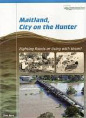 Maitland, city on the Hunter : fighting floods or living with them? / Chas Keys ; Hunter-Central Rivers Catchment Management Authority.