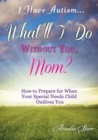 I Have Autism-- What'll I Do Without You, Mom?