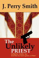 The Unlikely Priest : Bullfighter, Soldier, Spy and Then by God's Grace A Priest / by J. Perry Smith