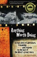 Anything worth doing : a true story of adventure, friendship and tragedy on the last of the West's great rivers