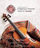 Canadian Geographic Indigenous peoples atlas of Canada. Volume 4, Métis