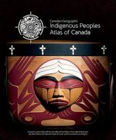 Canadian Geographic Indigenous peoples atlas of Canada. Volume 1, Indigenous Canada.