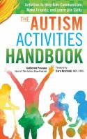 The autism activities handbook : activities to help kids communicate, make friends, and learn life skills