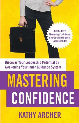 Mastering confidence : discover your leadership potential by awakening your inner guidance system