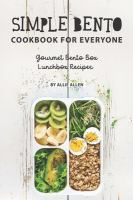 Simple Bento cookbook for everyone : gourmet Bento box lunchbox recipes