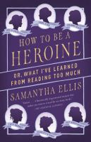 How to Be A Heroine, Or, What I've Learned From Reading Too Much