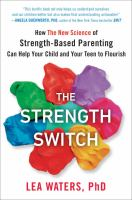 STRENGTH SWITCH : HOW THE NEW SCIENCE OF STRENGTH-BASED PARENTING CAN HELP YOUR CHILD AND YOUR TEEN TO FLOURISH