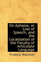 On Aphasia, or Loss of Speech,and the Localisation of the Faculty of Articulate Language