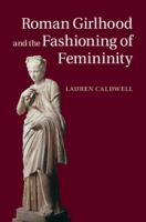 Roman Girlhood and the Fashioning of Femininity