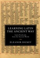 LEARNING LATIN THE ANCIENT WAY : LATIN TEXTBOOKS FROM THE ANCIENT WORLD