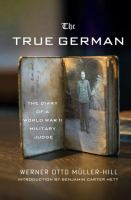 The true German : the diary of a World War II military judge / Werner Otto Müller-Hill ; introduction by Benjamin carter Hett ; translated and with additional editing by Jefferson Chase.