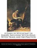 A Guide to Witchcraft in Europe, Including Witch-hunt, Witch Trials, and the Practices